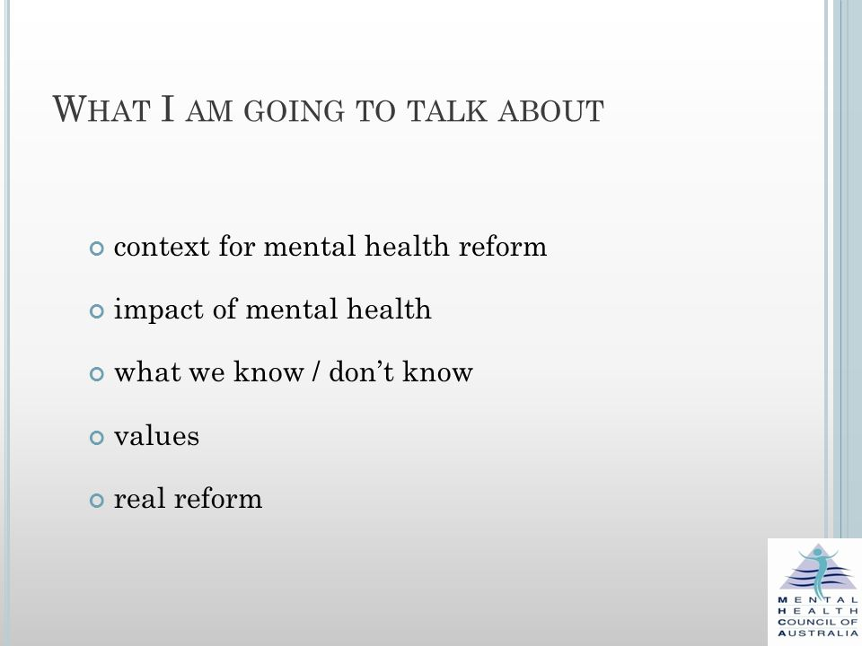 W HAT I AM GOING TO TALK ABOUT context for mental health reform impact of mental health what we know / don't know values real reform