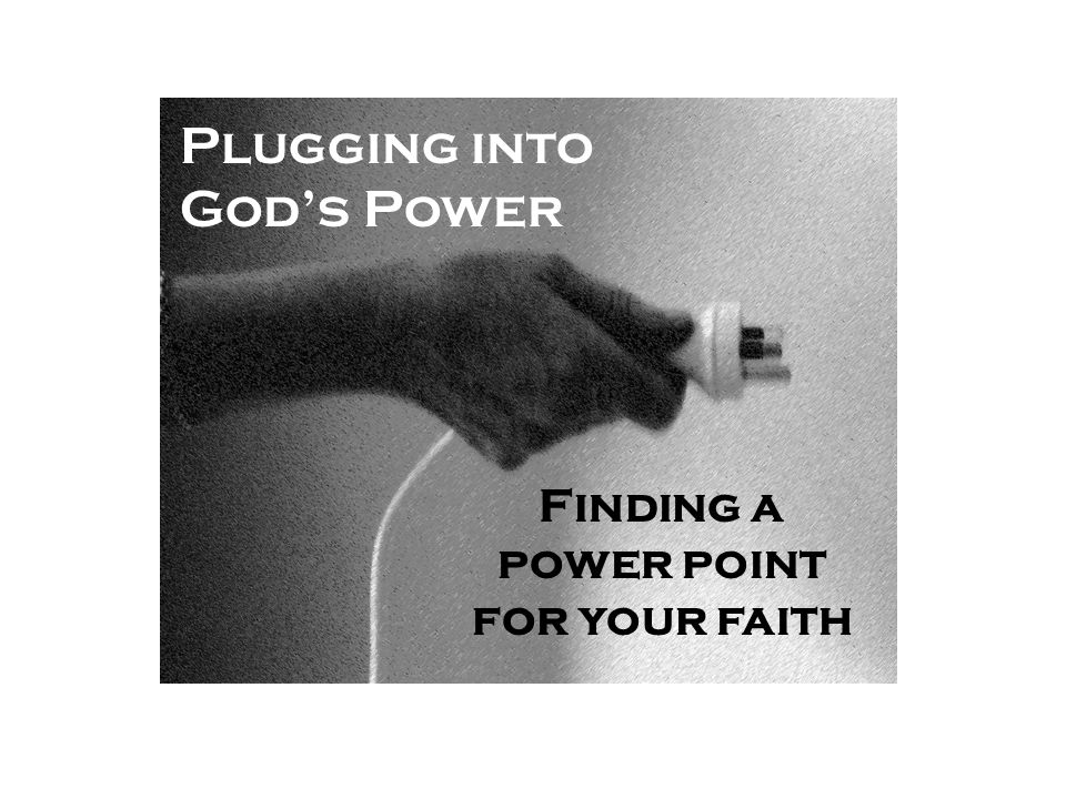 Plugging into God's Power Finding a power point for your faith