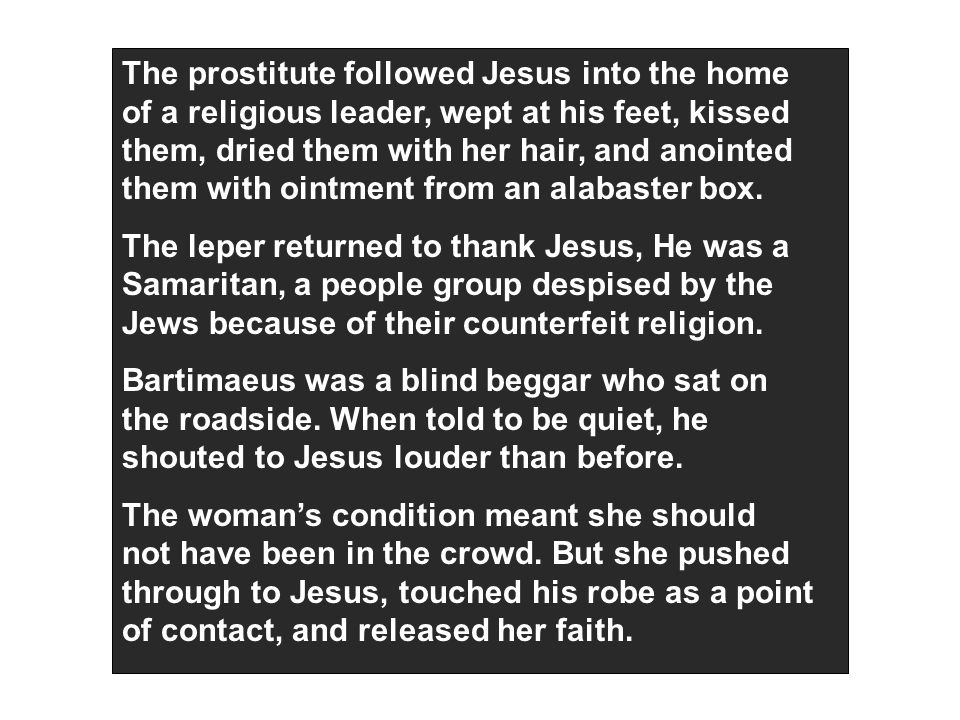 The prostitute followed Jesus into the home of a religious leader, wept at his feet, kissed them, dried them with her hair, and anointed them with ointment from an alabaster box.