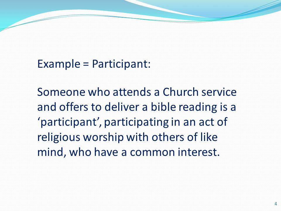 Example = Participant: Someone who attends a Church service and offers to deliver a bible reading is a 'participant', participating in an act of religious worship with others of like mind, who have a common interest.