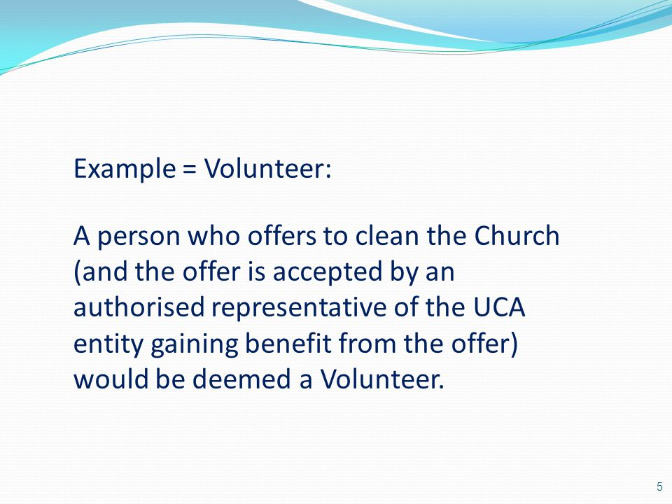 Example = Volunteer: A person who offers to clean the Church (and the offer is accepted by an authorised representative of the UCA entity gaining benefit from the offer) would be deemed a Volunteer.
