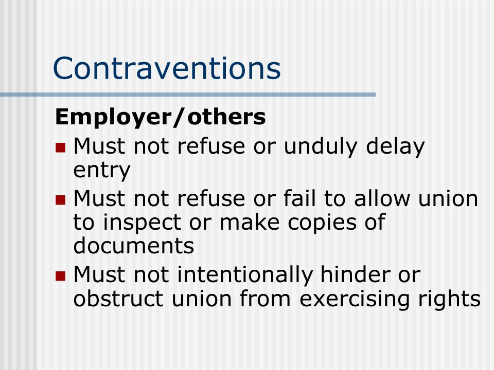 Contraventions Employer/others Must not refuse or unduly delay entry Must not refuse or fail to allow union to inspect or make copies of documents Must not intentionally hinder or obstruct union from exercising rights