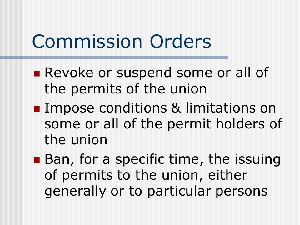 Commission Orders Revoke or suspend some or all of the permits of the union Impose conditions & limitations on some or all of the permit holders of the union Ban, for a specific time, the issuing of permits to the union, either generally or to particular persons