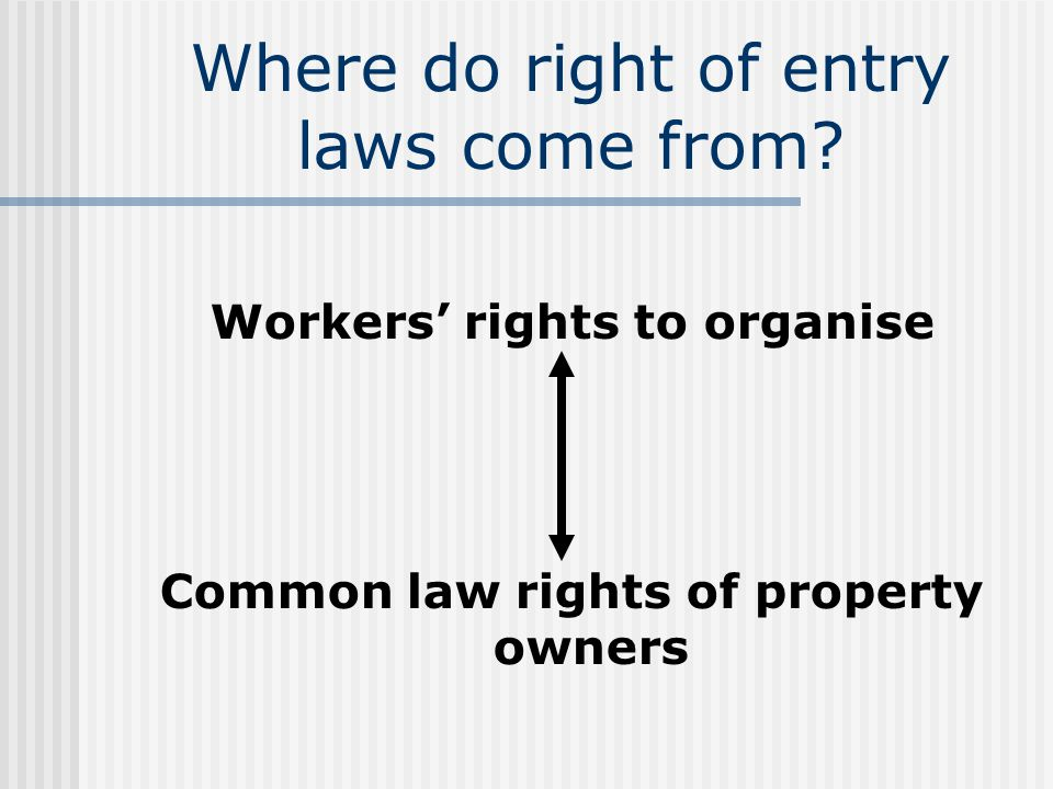 Objects of ROE laws A framework to balance the rights of: (i) Organisations to represent their members, hold discussions with potential members & investigate suspected breaches; and (ii) Occupiers of premises & employers to conduct their businesses without undue interference or harassment