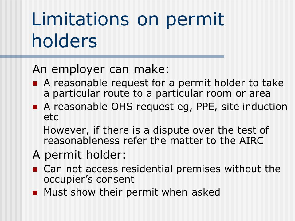 Limitations on permit holders An employer can make: A reasonable request for a permit holder to take a particular route to a particular room or area A reasonable OHS request eg, PPE, site induction etc However, if there is a dispute over the test of reasonableness refer the matter to the AIRC A permit holder: Can not access residential premises without the occupier's consent Must show their permit when asked