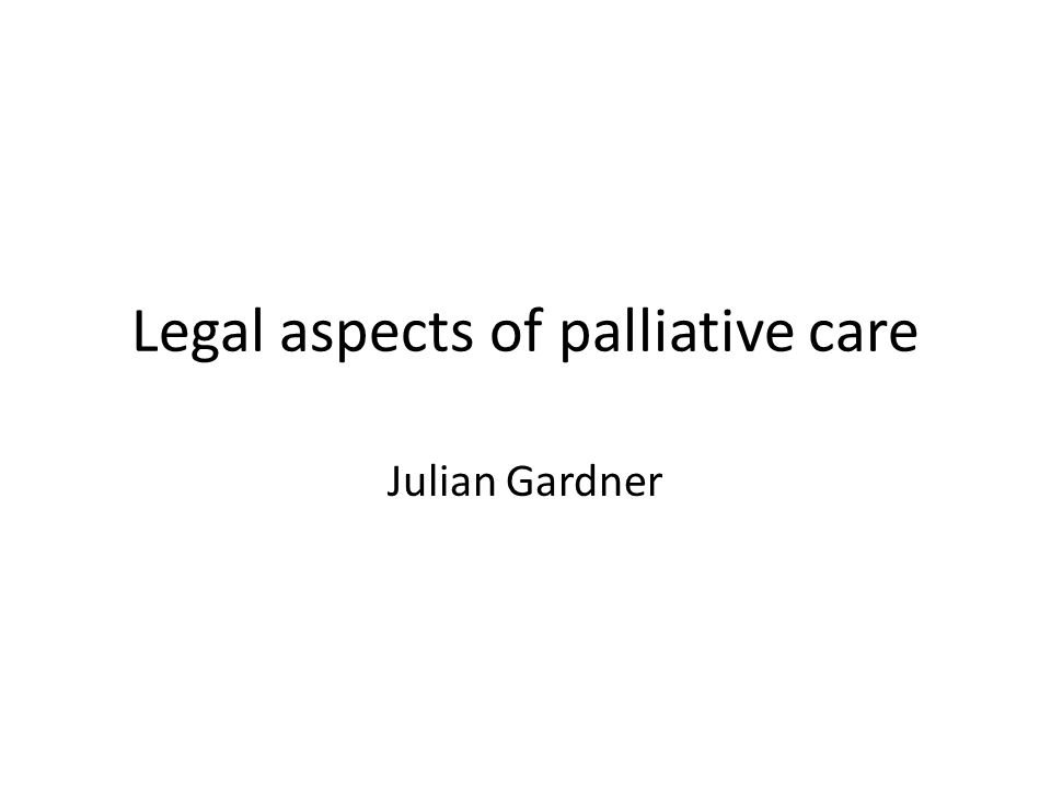 Legal aspects of palliative care Julian Gardner
