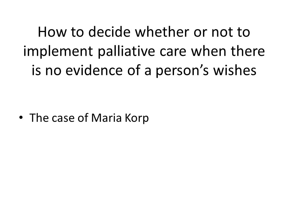 How to decide whether or not to implement palliative care when there is no evidence of a person's wishes The case of Maria Korp