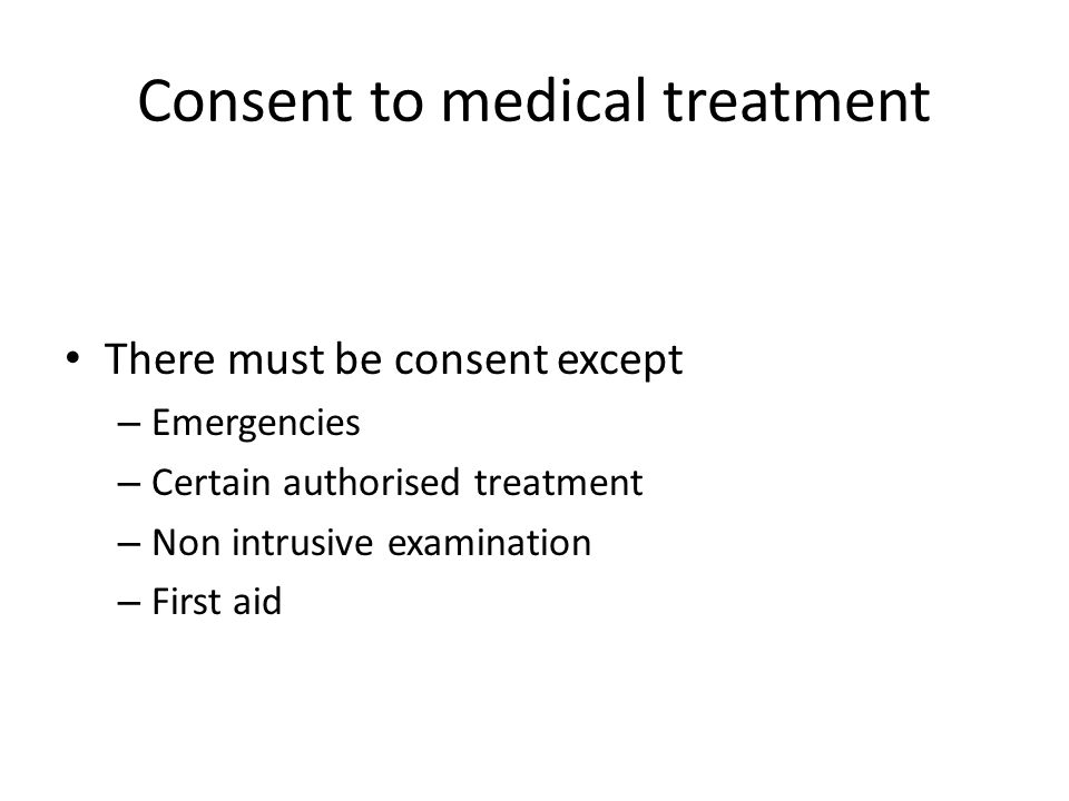 Consent to medical treatment There must be consent except – Emergencies – Certain authorised treatment – Non intrusive examination – First aid