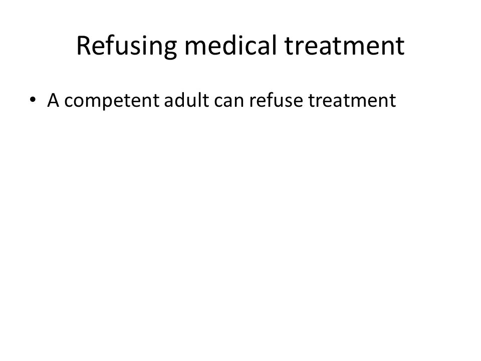 Refusing medical treatment A competent adult can refuse treatment