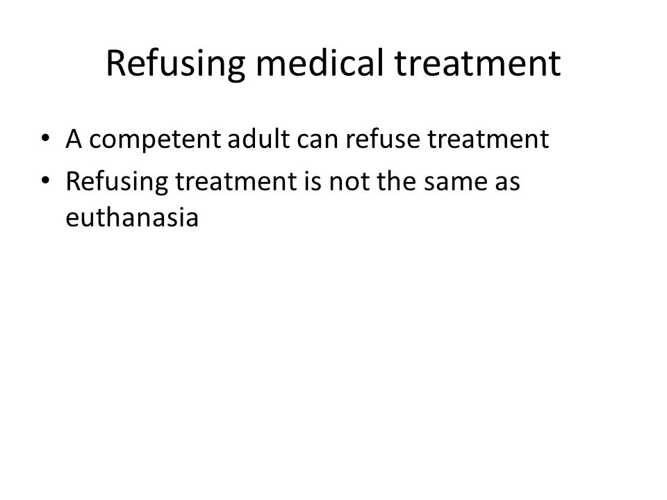 Refusing medical treatment A competent adult can refuse treatment Refusing treatment is not the same as euthanasia