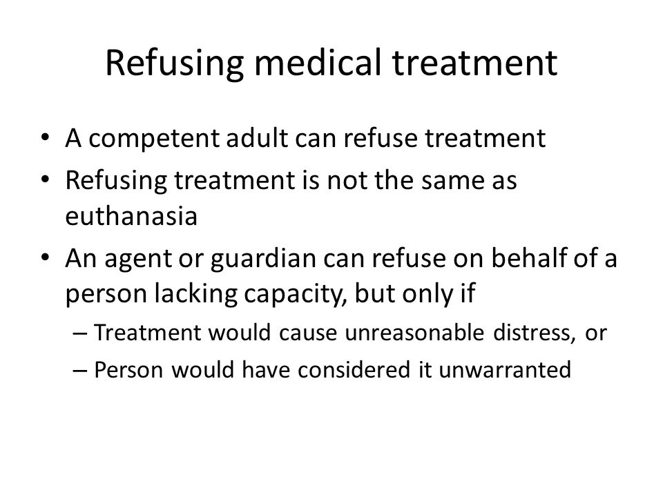 Refusing medical treatment A competent adult can refuse treatment Refusing treatment is not the same as euthanasia An agent or guardian can refuse on behalf of a person lacking capacity, but only if – Treatment would cause unreasonable distress, or – Person would have considered it unwarranted
