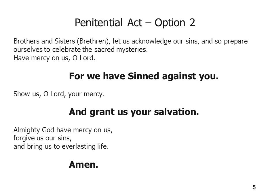 6 Penitential Act – Option 3 Brothers and Sisters (Brethren), let us acknowledge our sins, and so prepare ourselves to celebrate the sacred mysteries.