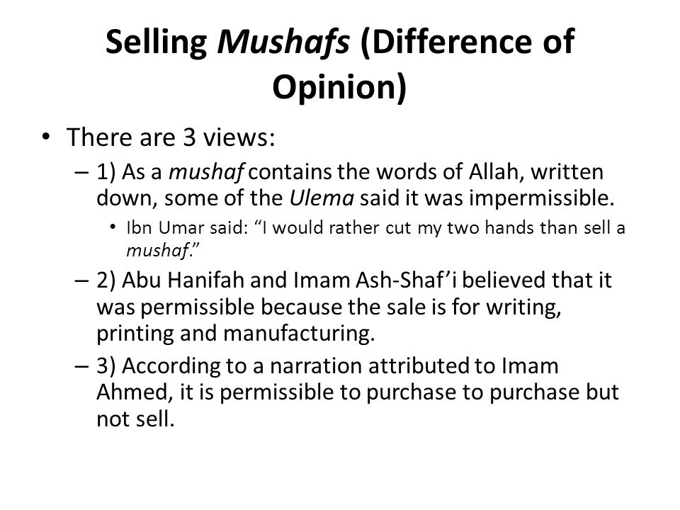 Selling Mushafs (Difference of Opinion) There are 3 views: – 1) As a mushaf contains the words of Allah, written down, some of the Ulema said it was impermissible.