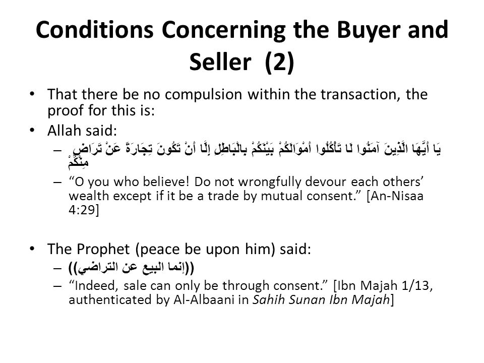 Conditions Concerning the Buyer and Seller (2) That there be no compulsion within the transaction, the proof for this is: Allah said: –يَا أَيُّهَا الَّذِينَ آمَنُوا لَا تَأْكُلُوا أَمْوَالَكُمْ بَيْنَكُمْ بِالْبَاطِلِ إِلَّا أَنْ تَكُونَ تِجَارَةً عَنْ تَرَاضٍ مِنْكُمْ – O you who believe.
