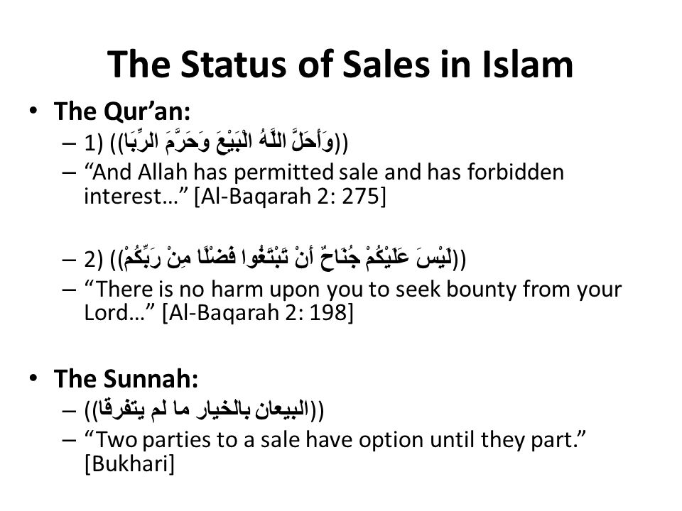 The Status of Sales in Islam The Qur'an: – 1) (( وَأَحَلَّ اللَّهُ الْبَيْعَ وَحَرَّمَ الرِّبَا )) – And Allah has permitted sale and has forbidden interest… [Al-Baqarah 2: 275] – 2) (( لَيْسَ عَلَيْكُمْ جُنَاحٌ أَنْ تَبْتَغُوا فَضْلًا مِنْ رَبِّكُمْ )) – There is no harm upon you to seek bounty from your Lord… [Al-Baqarah 2: 198] The Sunnah: – (( البيعان بالخيار ما لم يتفرقا )) – Two parties to a sale have option until they part. [Bukhari]