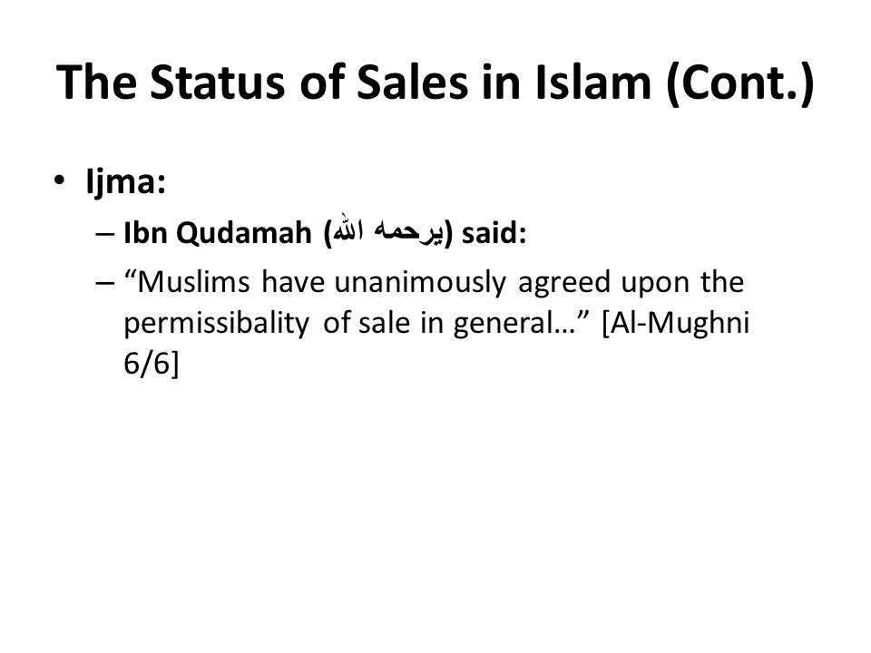 The Status of Sales in Islam (Cont.) Ijma: – Ibn Qudamah ( يرحمه الله ) said: – Muslims have unanimously agreed upon the permissibality of sale in general… [Al-Mughni 6/6]