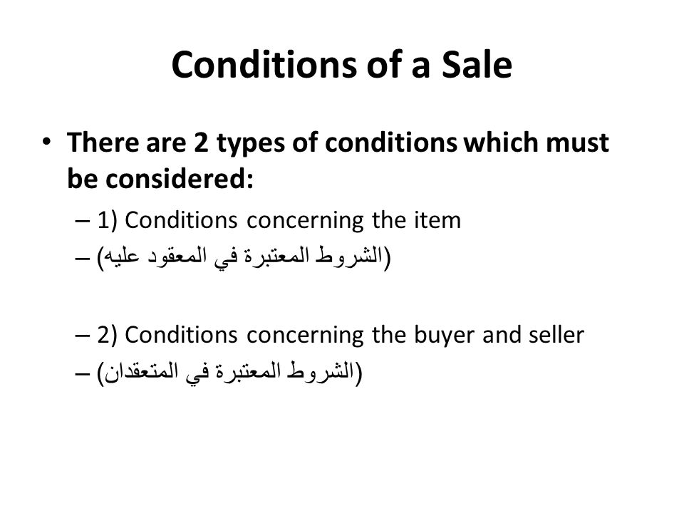 There are 2 types of conditions which must be considered: – 1) Conditions concerning the item – ( الشروط المعتبرة في المعقود عليه ) – 2) Conditions concerning the buyer and seller – ( الشروط المعتبرة في المتعقدان )