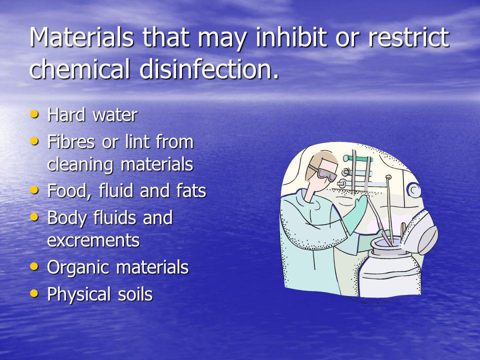 Materials that may inhibit or restrict chemical disinfection. Hard water Hard water Fibres or lint from cleaning materials Fibres or lint from cleanin