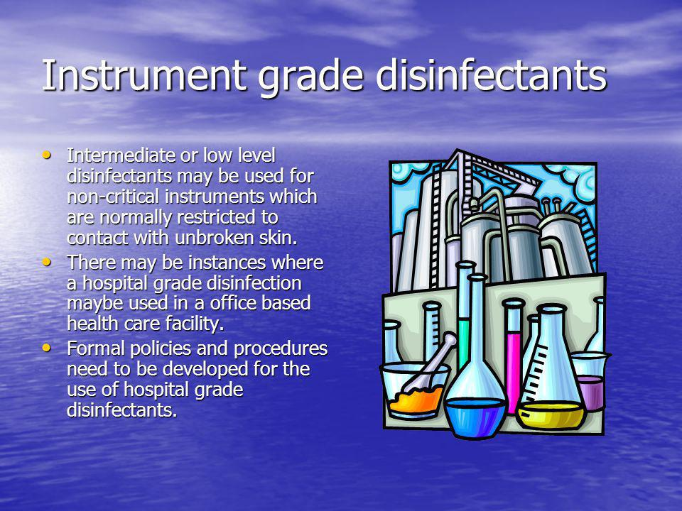 Instrument grade disinfectants Intermediate or low level disinfectants may be used for non-critical instruments which are normally restricted to conta