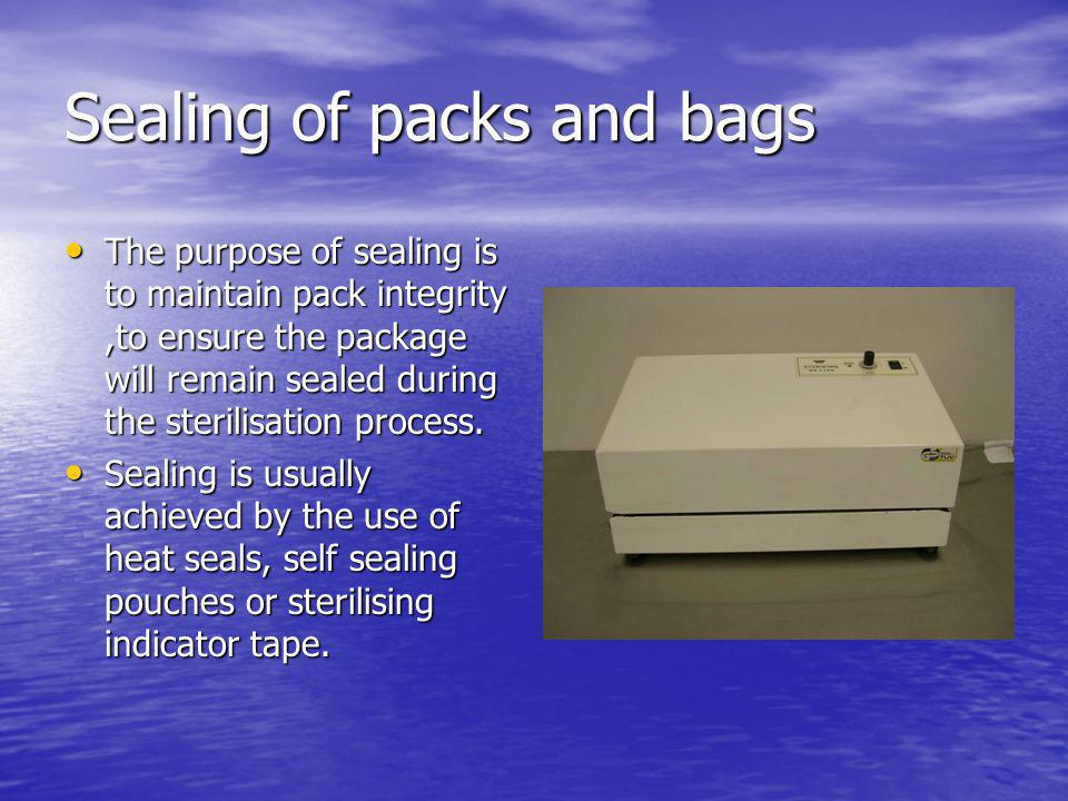 Sealing of packs and bags The purpose of sealing is to maintain pack integrity,to ensure the package will remain sealed during the sterilisation proce