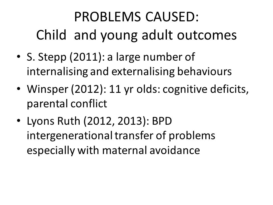PROBLEMS CAUSED: Child and young adult outcomes S. Stepp (2011): a large number of internalising and externalising behaviours Winsper (2012): 11 yr ol