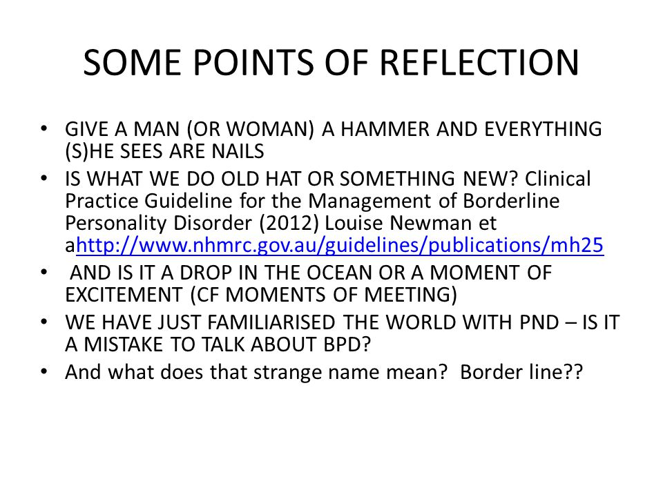SOME POINTS OF REFLECTION GIVE A MAN (OR WOMAN) A HAMMER AND EVERYTHING (S)HE SEES ARE NAILS IS WHAT WE DO OLD HAT OR SOMETHING NEW? Clinical Practice