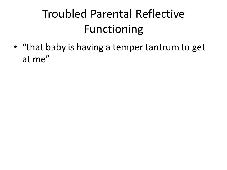 "Troubled Parental Reflective Functioning ""that baby is having a temper tantrum to get at me"""