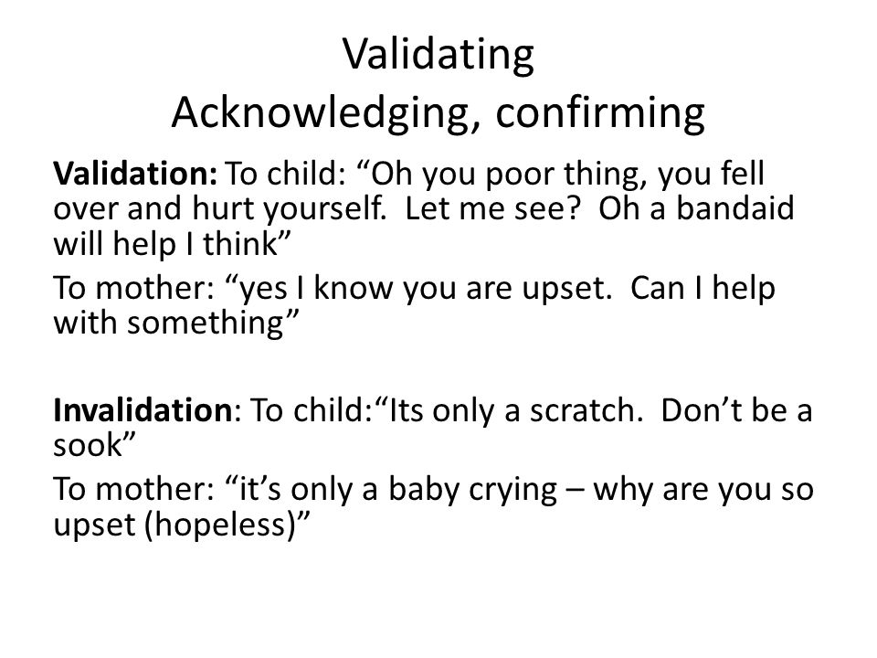 "Validating Acknowledging, confirming Validation: To child: ""Oh you poor thing, you fell over and hurt yourself. Let me see? Oh a bandaid will help I t"