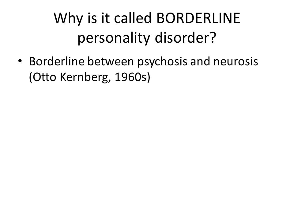 Why is it called BORDERLINE personality disorder? Borderline between psychosis and neurosis (Otto Kernberg, 1960s)