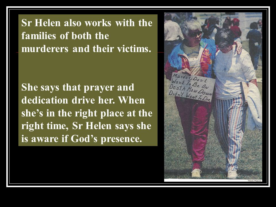 Sr Helen also works with the families of both the murderers and their victims. She says that prayer and dedication drive her. When she's in the right