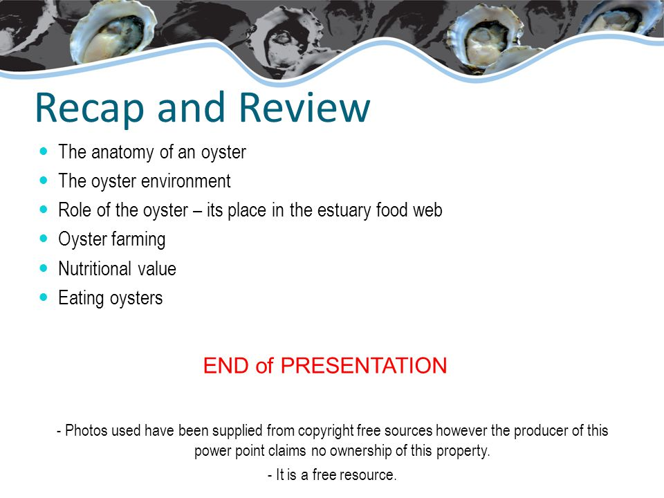 Recap and Review The anatomy of an oyster The oyster environment Role of the oyster – its place in the estuary food web Oyster farming Nutritional value Eating oysters END of PRESENTATION - Photos used have been supplied from copyright free sources however the producer of this power point claims no ownership of this property.