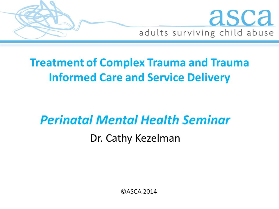 Treatment of Complex Trauma and Trauma Informed Care and Service Delivery Perinatal Mental Health Seminar Dr.