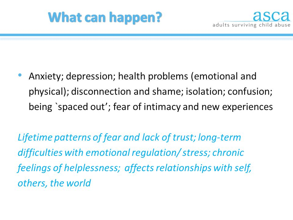 Anxiety; depression; health problems (emotional and physical); disconnection and shame; isolation; confusion; being `spaced out'; fear of intimacy and new experiences Lifetime patterns of fear and lack of trust; long-term difficulties with emotional regulation/ stress; chronic feelings of helplessness; affects relationships with self, others, the world