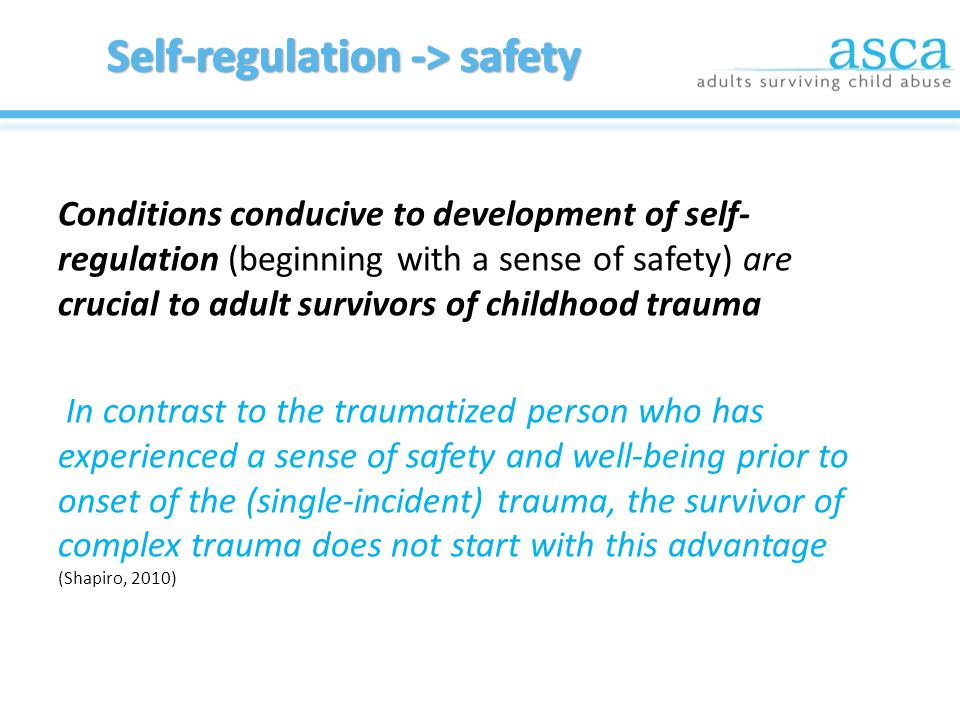 Conditions conducive to development of self- regulation (beginning with a sense of safety) are crucial to adult survivors of childhood trauma In contrast to the traumatized person who has experienced a sense of safety and well-being prior to onset of the (single-incident) trauma, the survivor of complex trauma does not start with this advantage (Shapiro, 2010)