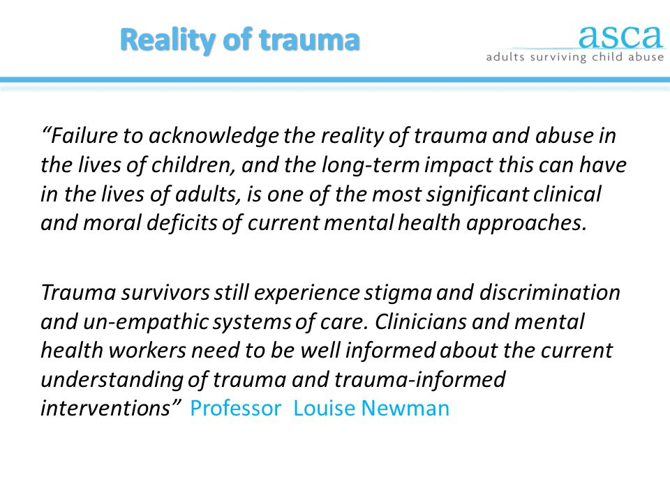 The Last Frontier: Practice Guidelines for Treatment of Complex Trauma & Trauma Informed Care and Service Delivery Launched by Federal Minister for Mental Health (October 2012) Endorsed by national and international experts Download or purchase at www.asca.org.au/guidelines www.asca.org.au/guidelines