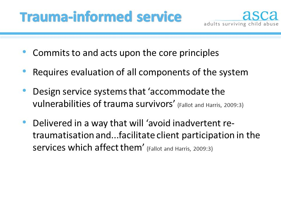 Commits to and acts upon the core principles Requires evaluation of all components of the system Design service systems that 'accommodate the vulnerabilities of trauma survivors' (Fallot and Harris, 2009:3) Delivered in a way that will 'avoid inadvertent re- traumatisation and...facilitate client participation in the services which affect them' (Fallot and Harris, 2009:3)