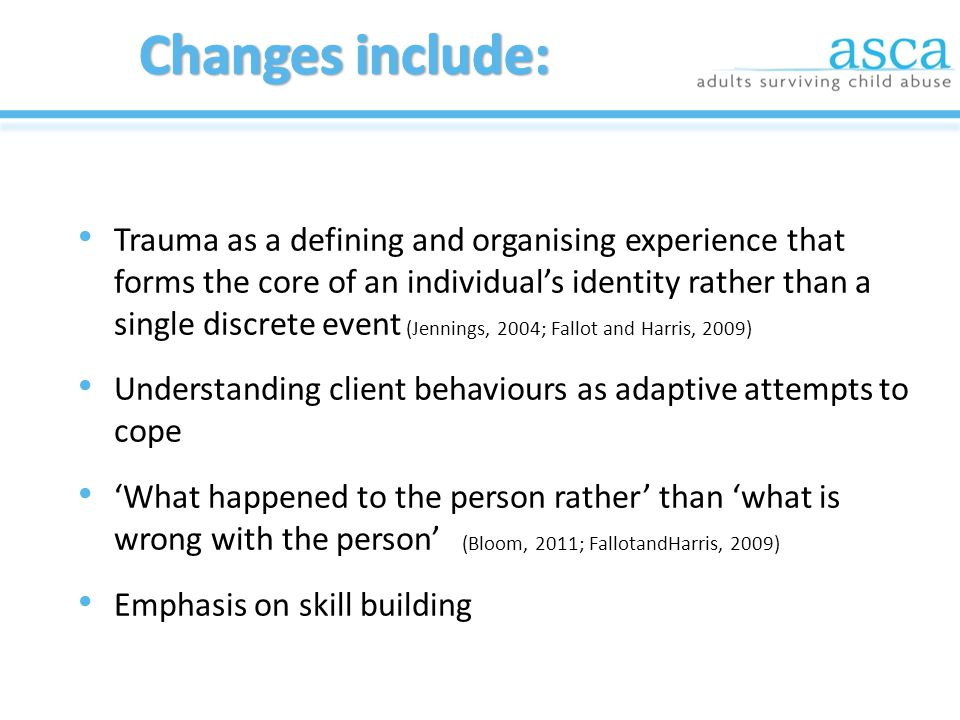 Trauma as a defining and organising experience that forms the core of an individual's identity rather than a single discrete event (Jennings, 2004; Fallot and Harris, 2009) Understanding client behaviours as adaptive attempts to cope 'What happened to the person rather' than 'what is wrong with the person' (Bloom, 2011; FallotandHarris, 2009) Emphasis on skill building
