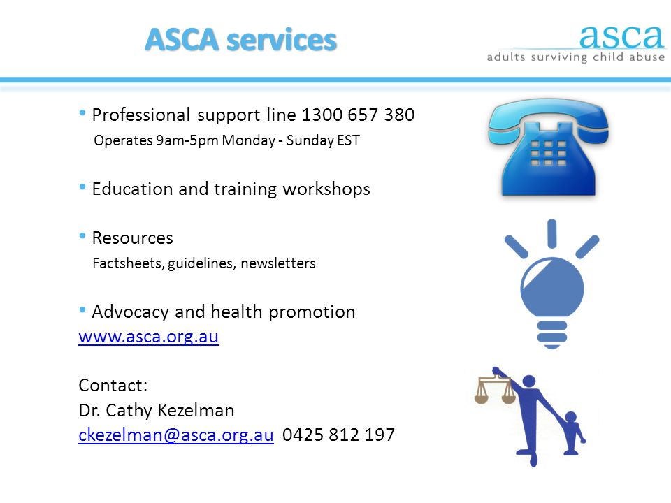 Professional support line 1300 657 380 Operates 9am-5pm Monday - Sunday EST Education and training workshops Resources Factsheets, guidelines, newsletters Advocacy and health promotion www.asca.org.au Contact: Dr.