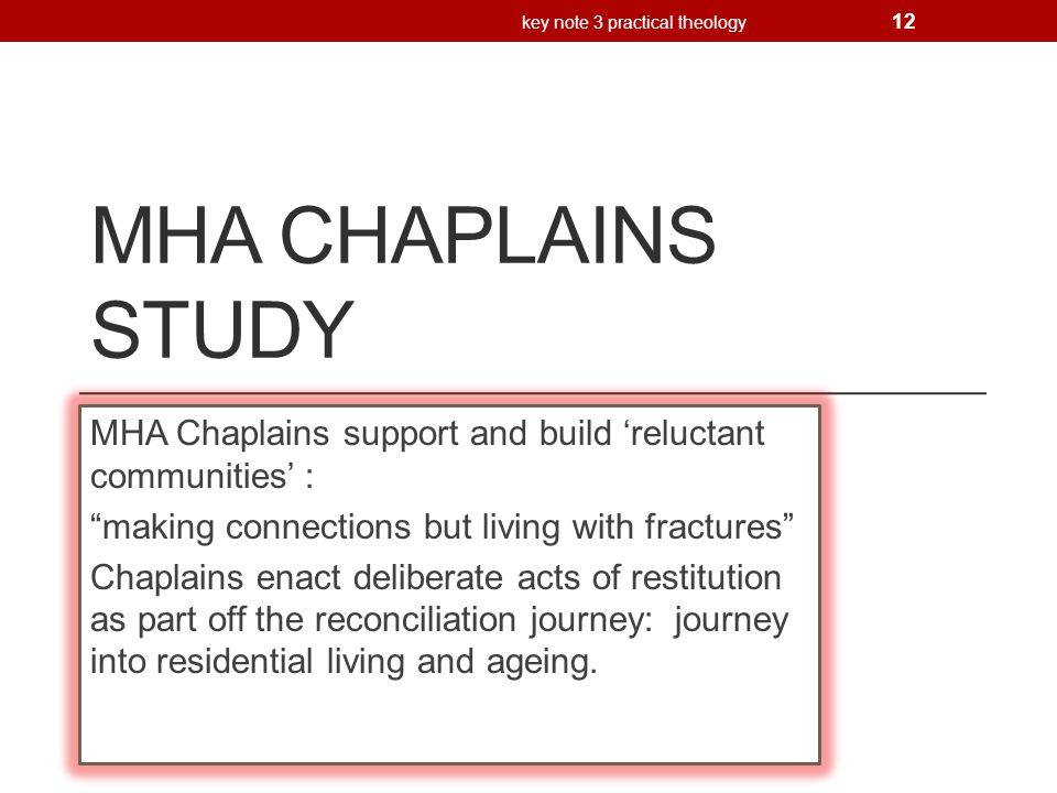 MHA CHAPLAINS STUDY MHA Chaplains support and build 'reluctant communities' : making connections but living with fractures Chaplains enact deliberate acts of restitution as part off the reconciliation journey: journey into residential living and ageing.