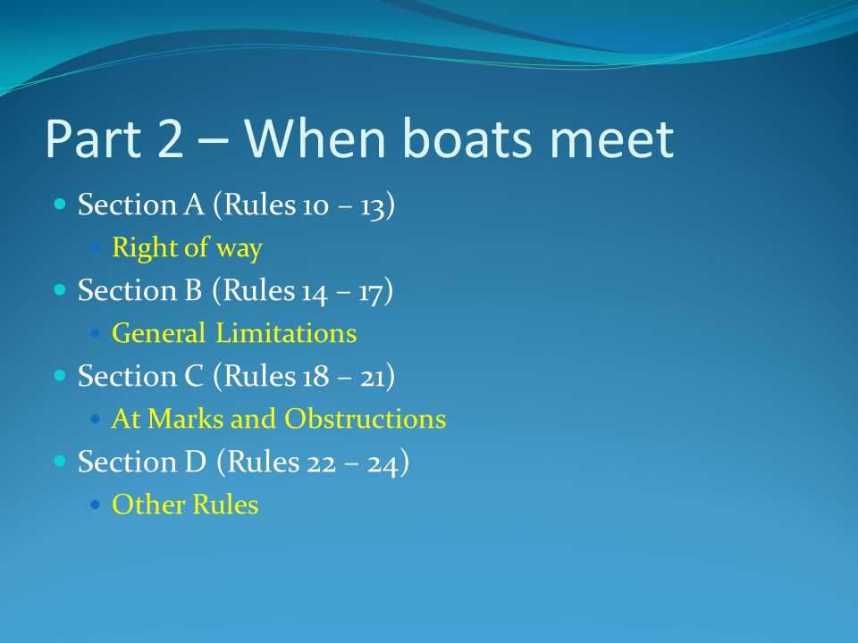 Part 2 – When boats meet Section A (Rules 10 – 13) Right of way Section B (Rules 14 – 17) General Limitations Section C (Rules 18 – 21) At Marks and O