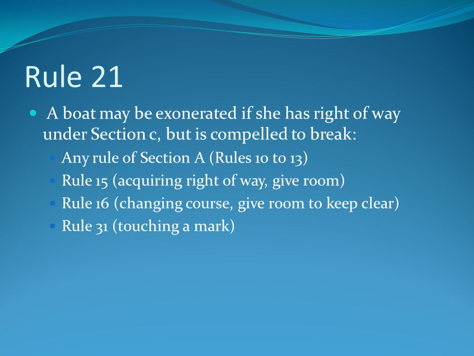 Rule 21 A boat may be exonerated if she has right of way under Section c, but is compelled to break: Any rule of Section A (Rules 10 to 13) Rule 15 (a