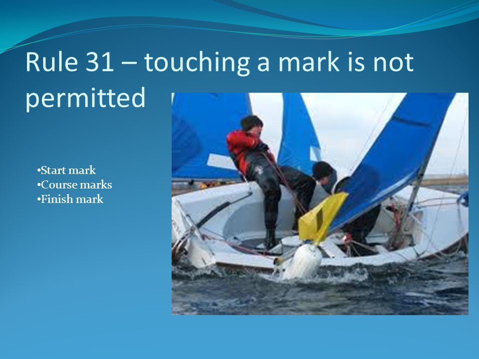 Rule 31 – touching a mark is not permitted Start mark Course marks Finish mark