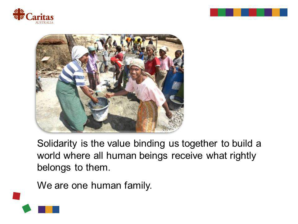 Solidarity is the value binding us together to build a world where all human beings receive what rightly belongs to them.