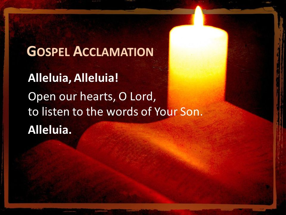 G OSPEL A CCLAMATION Alleluia, Alleluia! Open our hearts, O Lord, to listen to the words of Your Son. Alleluia.