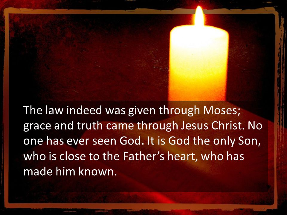 The law indeed was given through Moses; grace and truth came through Jesus Christ.