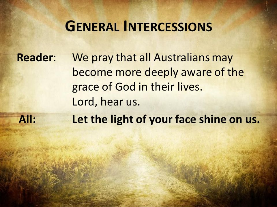G ENERAL I NTERCESSIONS Reader:We pray that all Australians may become more deeply aware of the grace of God in their lives.