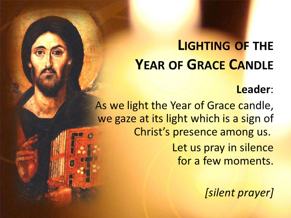 L IGHTING OF THE Y EAR OF G RACE C ANDLE Leader: As we light the Year of Grace candle, we gaze at its light which is a sign of Christ's presence among us.
