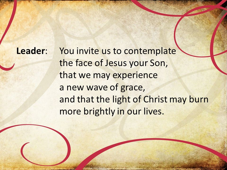 Leader:You invite us to contemplate the face of Jesus your Son, that we may experience a new wave of grace, and that the light of Christ may burn more brightly in our lives.