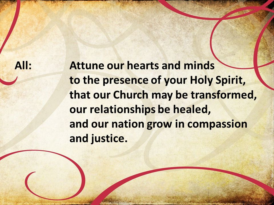 All:Attune our hearts and minds to the presence of your Holy Spirit, that our Church may be transformed, our relationships be healed, and our nation grow in compassion and justice.