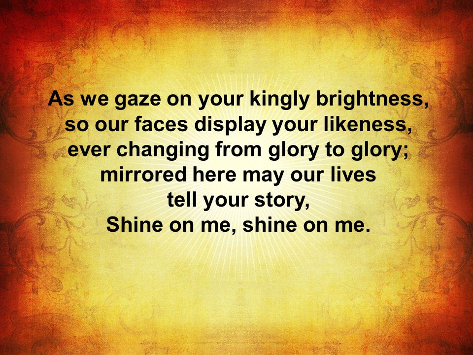 As we gaze on your kingly brightness, so our faces display your likeness, ever changing from glory to glory; mirrored here may our lives tell your story, Shine on me, shine on me.